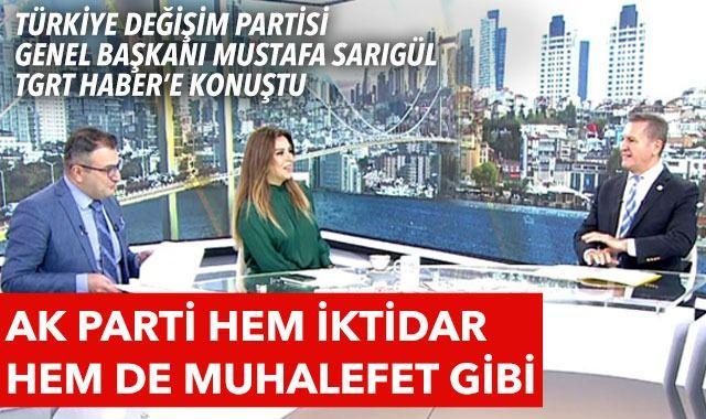 Türkiye Değişim Partisi Genel Başkanı Mustafa Sarıgül TGRT Haber'e konuştu: AK Parti hem iktidar hem de muhalefet gibi