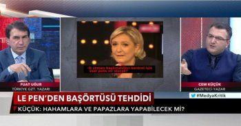 """""""Faşist Le Pen'in, Türkiye'de başörtüsü karşıtlarından ne farkı var?"""""""