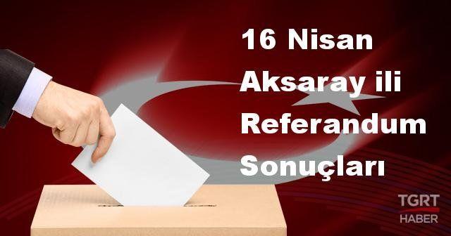 Aksaray 2017 referandum seçim sonuçları | Aksaray oy sonuçları! | Evet - Hayır oranı