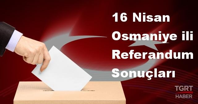 Osmaniye 2017 referandum seçim sonuçları | Osmaniye oy sonuçları! | Evet - Hayır oranı