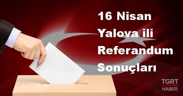 Yalova da 2017 referandum seçim sonuçları | Yalova oy sonuçları! | Evet - Hayır oranı