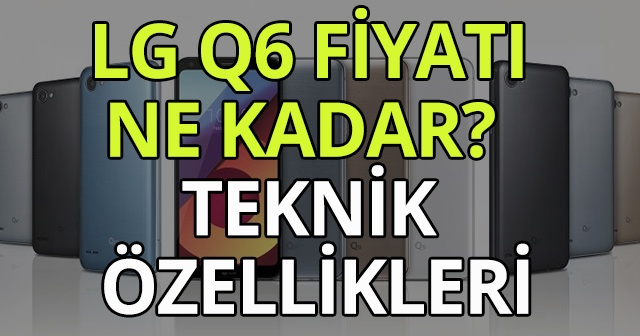 LG Q6 fiyatı ne kadar? ! LG Q6 teknik özellikleri nelerdir?