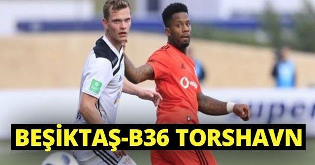 Beşiktaş B36 Torshavn Maçı 6-0 Özeti ve Full golleri İZLE! Beşiktaş - Torshavn maçı Kaç Kaç bitti?
