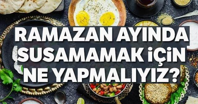 Ramazanda susamamak için ne yapmalıyız? Ramazanda susatmayan yemekler