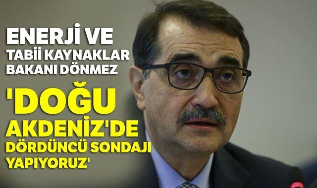 Enerji ve Tabii Kaynaklar Bakanı Dönmez:'Doğu Akdeniz'de dördüncü sondajı yapıyoruz'