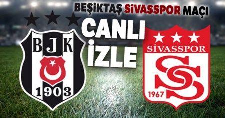 Beşiktaş - Sivasspor Maçı Canlı İzle | Beşiktaş - Sivasspor Maçı saat kaçta? Hangi kanalda canlı yayınlanacak?