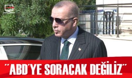 Cumhurbaşkanı Erdoğan: ABD'ye soracak değiliz