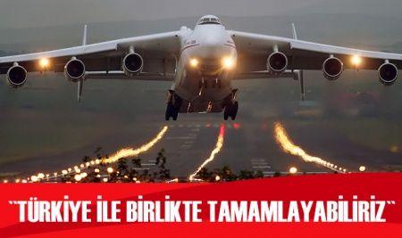 Ukrayna: Dünyanın en büyük kargo uçağını Türkiye ile birlikte tamamlayabiliriz