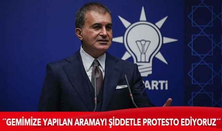 AK Parti Sözcüsü Çelik: Gemimize çıkılarak yapılan aramayı şiddetle protesto ediyoruz