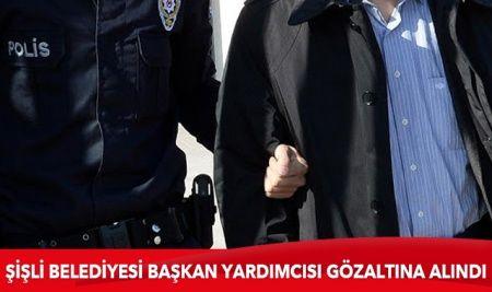 Şişli Belediyesi Başkan Yardımcısı gözaltına alındı