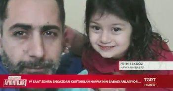 Enkazdan 19 saat sonra kurtarılan Havva'nın babası Fethi Tekgöz yaşadıklarını TGRT Haber'e anlattı