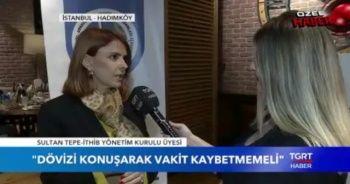 Sultan Tepe: Dövizi konuşarak vakit kaybetmemeliyiz